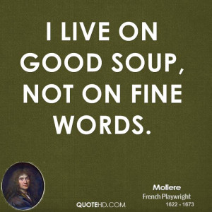live on good soup, not on fine words.