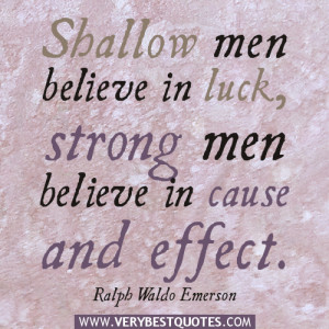 Shallow men believe in luck, strong men believe in cause and effect.