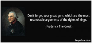 Don't forget your great guns, which are the most respectable arguments ...