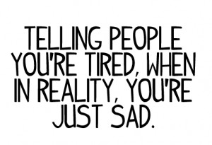 Telling people you're tired, when in reality, you're just sad.