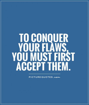 Acceptance Quotes Flaws Quotes Conquer Quotes
