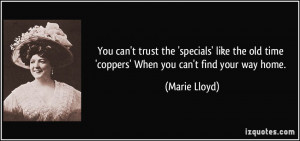 ... old time 'coppers' When you can't find your way home. - Marie Lloyd