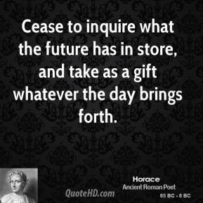 Horace - Cease to inquire what the future has in store, and take as a ...