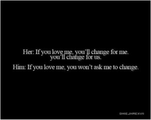 love me, you'll change for me, you'll change for us.Him: If you love ...