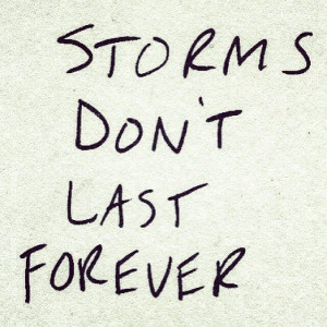 Storms don't last forever. Just stay strong and keep your head up