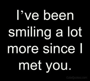 ve been smiling a lot more since I met you