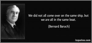 ... on the same ship, but we are all in the same boat. - Bernard Baruch