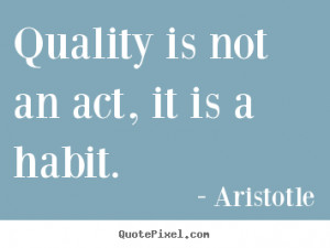 Quality is not an act, it is a habit. Aristotle motivational sayings