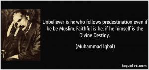 ... Faithful is he, if he himself is the Divine Destiny. - Muhammad Iqbal