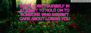 DON'T LOSE YOURSELF IN ATTEMPT TO HOLD ON TO SOMEONE WHO DOESN'T CARE ...