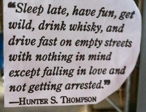 Sleep late, have fun, get wild, drink whisky, and drive fast on empty ...