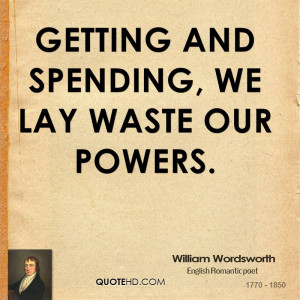 Getting and spending, we lay waste our powers.