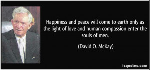 ... of love and human compassion enter the souls of men. - David O. McKay