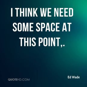 ed-wade-quote-i-think-we-need-some-space-at-this-point.jpg