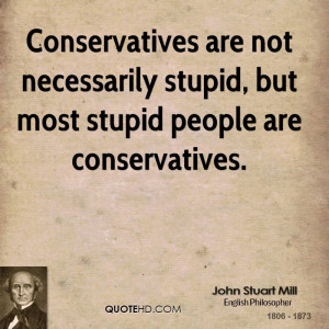 ... are not necessarily stupid, but most stupid people are conservatives