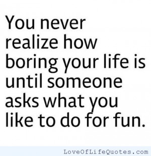 boring life if you end up with a boring miserable life i want to life ...