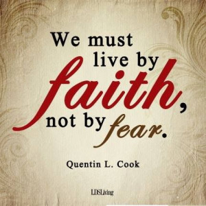 We must live by Faith not be Fear -- Quentin L. Cook