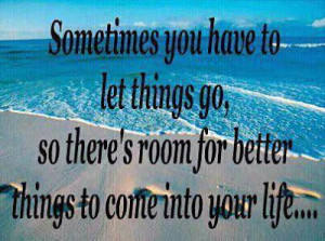 Sometimes you have to let things go, so there's room for better things ...