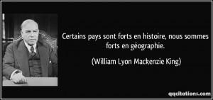 ... , nous sommes forts en géographie. - William Lyon Mackenzie King