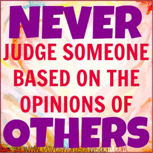 NEVER judge someone based on the opinion of OTHERS