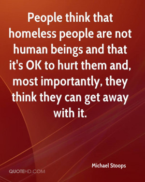 people think that homeless people are not human beings and that it 39 ...