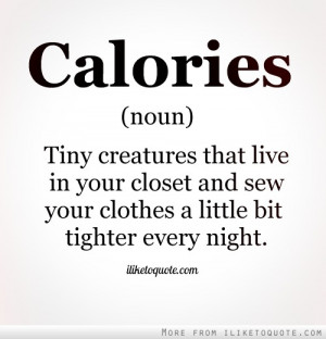 Calories. Noun. Tiny creatures that live in your closet and sew your ...