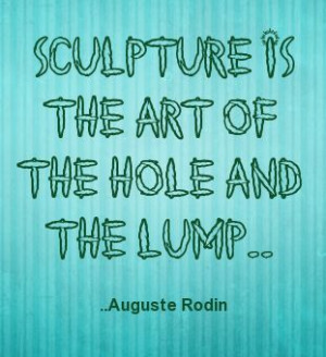 Sculpture is the art of the hole and the lump. Auguste Rodin