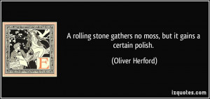 ... stone gathers no moss, but it gains a certain polish. - Oliver Herford