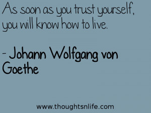 As soon as you trust yourself, you will know how to live. - Johann ...