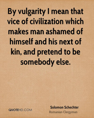 By vulgarity I mean that vice of civilization which makes man ashamed ...