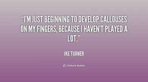just beginning to develop callouses on my fingers, because I haven ...