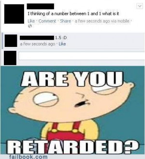 are you retarded. i dont want to live on this planet anymore ...