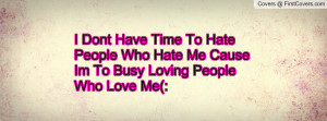 Don't Have Time To Hate People Who Hate Me.