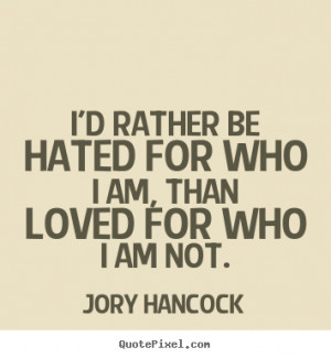 rather be hated for who I am, than loved for who I am not. ""