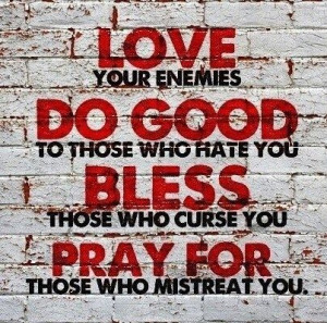 ... those who hate you Bless those who curse you Pray for those who