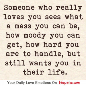 Someone who really loves you sees what a mess you can be, how moody ...