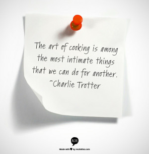 ... the most intimate things that we can do for another. ~Charlie Trotter