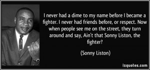 ... street, they turn around and say, Ain't that Sonny Liston, the fighter