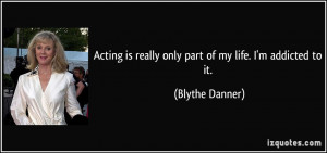 Acting is really only part of my life. I'm addicted to it. - Blythe ...