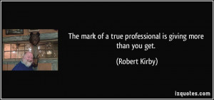 ... of a true professional is giving more than you get. - Robert Kirby
