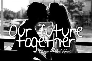 Our Future Together ~ Being In Love Quote