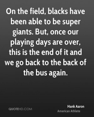 On the field, blacks have been able to be super giants. But, once our ...