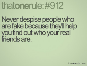 ... are fake because they'll help you find out who your real friends are