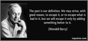 The past is our definition. We may strive, with good reason, to escape ...