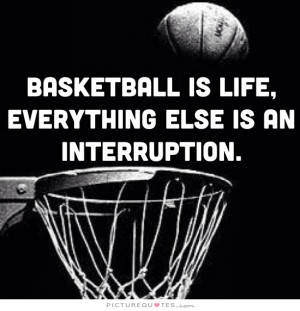 Basketball is life, everything else is an interruption Picture Quote ...