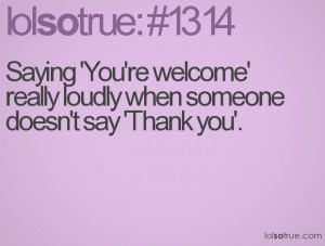Saying 'You're welcome' really loudly when someone doesn't say 'Thank ...