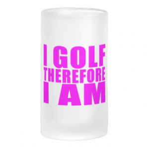 Funny Girl Golfers Quotes : I Golf therefore I am Beer Mug
