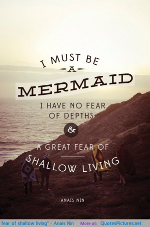 "... no fear of depths and a great fear of shallow living"" – Anais Nin"