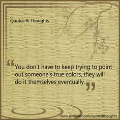 ... out someone's true colors, they will do it themselves eventually