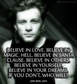 Believe in love. Believe in magic. Hell, believe in Santa Clause ...
